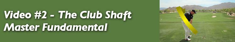 Video #2 - The Club Shaft Master Fundamental